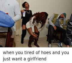 I Need A Girlfriend Meme - when you tired of hoes and you just want a girlfriend hoe meme on