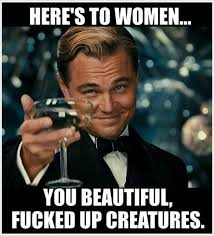 Fucked Friday Memes - heres to women you beautiful fucked up creatures meme