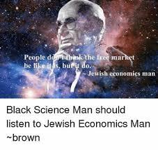 Black Science Man Meme - people d the free market be like it is butit do jewish economics man