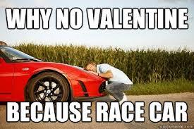 Race Car Meme - why no valentine because race car why no valentine quickmeme
