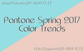 pantone color forecast 2017 pantone spring 2017 color trends island paradise pale dogwood