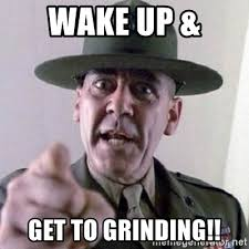 Grinding Meme - wake up get to grinding angry drill sergeant meme generator