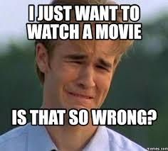 Movie Meme - i just want to watch a movie is that so wrong movie memes