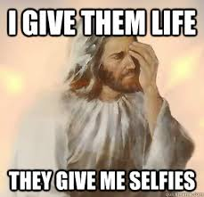 Selfie Meme Funny - i give them life they give me selfies jesus selfie quickmeme