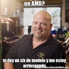Amd Meme - un amd te doy un six de modelo y me estoy arriesgando meme de