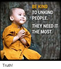 Kind Meme - be kind to unkind people they need it the most uplift truth meme