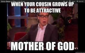 Cousin Meme - when your cousin grows up to be attractive mother of god simon