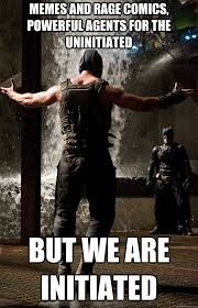 Bane Meme - memes and rage comics powerful agents for the uninitiated but we