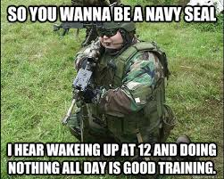 Navy Seal Meme - so you wanna be a navy seal i hear wakeing up at 12 and doing