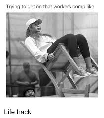 Workers Comp Meme - trying to get on that workers comp like problems life hack meme on