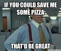 Save Me Meme - you could save me some pizza
