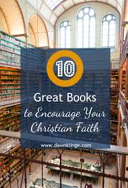 10 Great Books About For 10 Great Books To Encourage Your Christian Faith Klinge