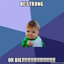 Be Strong Meme - be strong or die success kid make a meme