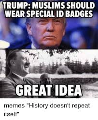 History Memes - trump muslims should wear specialidbadges great idea memes history