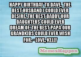 Happy Birthday Husband Meme - happy birthday to dave the best husband i could ever desire the