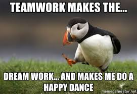 Team Work Meme - teamwork makes the dream work and makes me do a happy dance