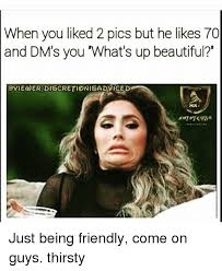 Thirsty Guys Meme - when you liked 2 pics but he likes 70 and dm s you what s up