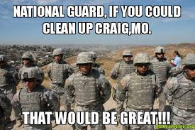 National Guard Memes - national guard if you could clean up craig mo that would be great