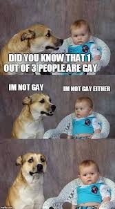 You Re Gay Meme - 1 out of 3 people are gay meme