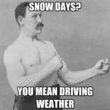 Driving In Snow Meme - snow days you mean driving weather overly manly man quickmeme