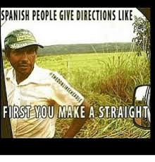 Funny Spanish Meme - spanish people give directions like first you make a straight