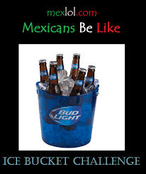 Bud Light Meme - mexican ice bucket challenge