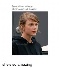 Natural Beauty Meme - taylor without make up she is so naturally beautiful hot people