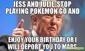 Pokemon Birthday Meme - jess and julie stop playing pokemon go and enjoy your birthday or i