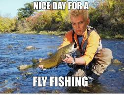 Fly Fishing Meme - 25 best memes about fly fishing fly fishing memes