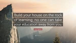 john spence quote u201cbuild your house on the rock of learning no
