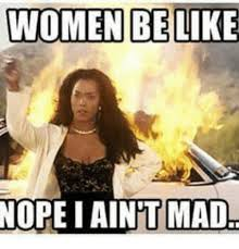 I Aint Mad Meme - women belike nope i ain t mad meme on me me