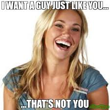Just For You Meme - i want a guy just like you that s not you meme friend zone