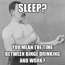 Sleep At Work Meme - sleep you mean the time between binge drinking and work overly