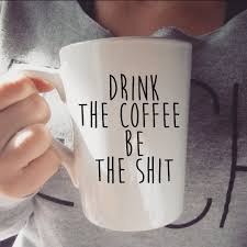 Buy Coffee Mugs Buy Drink The Coffee Be The Sh T Ceramic Coffee Mug At Frankly