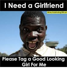 I Need A Girlfriend Meme - i need a girlfriend please tag a good looking girl for me girls