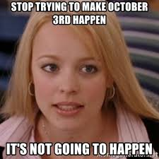October 3rd Meme - stop trying to make october 3rd happen it s not going to happen