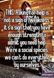 happy everything sign this asking for help is not a sign of weakness it s a sign that