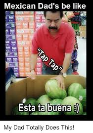 Dads Be Like Meme - mexican dad s be like esta ta buena 8 my dad totally does this be