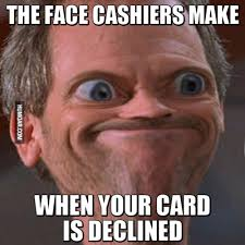 Credit Card Meme - face cashiers make when your card is declined humoar com