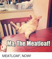 Mom The Meatloaf Meme - ma the meatloaf meatloaf now meatloaf meme on me me