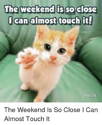 So Close Meme - the weekend is so close can almost touch it madly odd the weekend