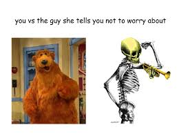 you vs the guy she tells you not to worry about bear in the big