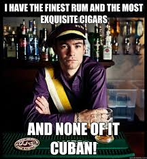 Rum Meme - i have the finest rum and the most exquisite cigars and none of it