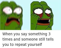 Funny Frog Meme - when you say something 3 times and someone still tells you to repeat