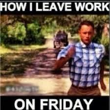 Leaving Work On Friday Meme - how i leave work on friday
