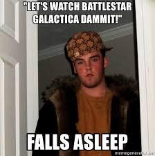 Battlestar Galactica Meme - let s watch battlestar galactica dammit falls asleep scumbag