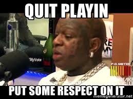 Quit Playing Meme - quit playin put some respect on it birdman respekt meme generator