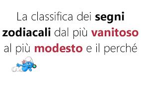 contrario di vanitoso classifica dei segni dal pi禮 vanitoso al pi禮 modesto e il perch礬