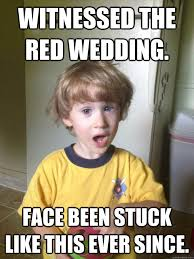 Red Wedding Meme - witnessed the red wedding face been stuck like this ever since