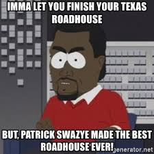 Roadhouse Meme - imma let you finish your texas roadhouse but patrick swazye made